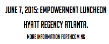 June 7, 2015: Empowerment Luncheon Hyatt Regency Atlanta. More information forthcoming